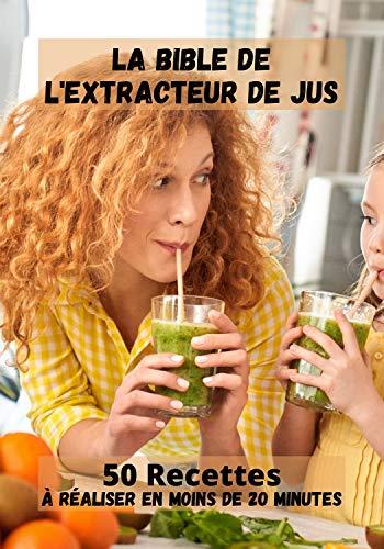 50 Recettes à réaliser en moins de 20 minutes / La bible de l'extracteur de jus: Les bienfaits des jus de fruits et de légumes
