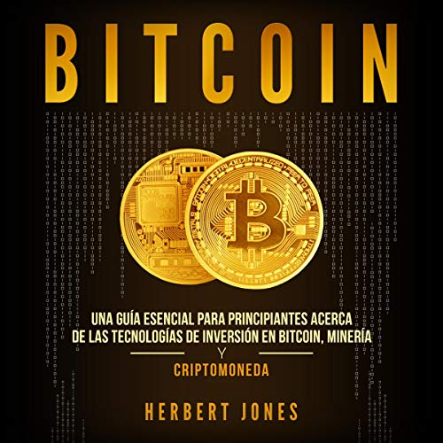 Bitcoin: Una guía esencial para principiantes acerca de las tecnologías de inversión en bitcoin, minería y criptomoneda [Bitcoin: An Essential Guide for Beginners] Audiobook By Herbert Jones cover art