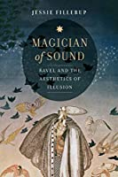 Magician of Sound: Ravel and the Aesthetics of Illusion (California Studies in 20th-Century Music)