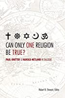 Can Only One Religion Be True?: Paul Knitter and Harold Netland in Dialogue (Greer-Heard Lectures)
