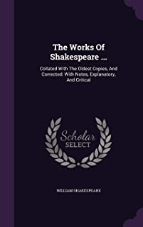 The Works of Shakespeare ...: Collated with the Oldest Copies, and Corrected: With Notes, Explanatory, and Critical
