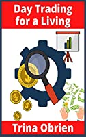 Day Trading for a Living: 2 Books in 1: Options and Stocks Trading Strategies for Beginners. Learn the Tools, Tactics, Money Management, Discipline, and Psychology to Succeed in Swing and Day Trading