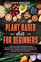 Plant Based Diet For Beginners: Meal plan prep cookbook vegan, recipes high protein on a budget, nutrition and weight loss, paradox solution for athletes, bodybuilding and diabetics