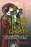 A Toast the Holy Ghost: A Dispassionate Look at Alcohol and the Bible