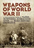 world war 2 equipment - Weapons of World War II: A Photographic Guide to Tanks, Howitzers, Submachine Guns, and More Historic Ordnance