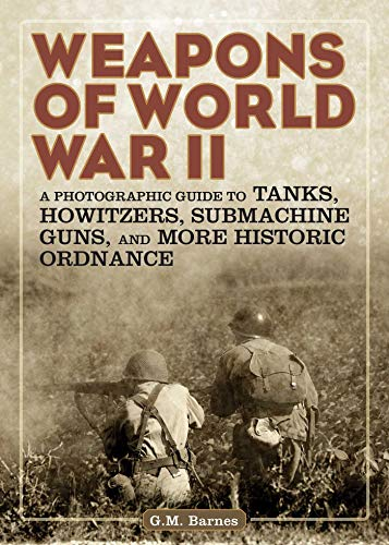 Weapons of World War II: A Photographic Guide to Tanks, Howitzers, Submachine Guns, and More Historic Ordnance