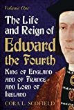 The Life and Reign of Edward the Fourth, King of England and of France and Lord of Ireland. Volume 1