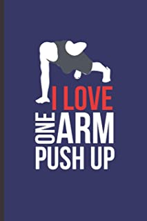I Love One Arm Push Up: For Training Log and Diary Journal for Gym Lover (6x9) Lined Notebook to Write in