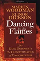 Dancing in the Flames: The Dark Goddess in the Transformation of Consciousness by Marion Woodman Elinor Dickson(1997-05-06)