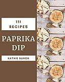 111 Paprika Dip Recipes: Make Cooking at Home Easier with Paprika Dip Cookbook!