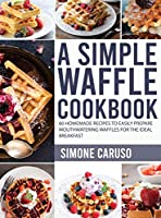 A Simple Waffle Cookbook: 60 Homemade Recipes to Easily Prepare Mouthwatering Waffles for The Ideal Breakfast