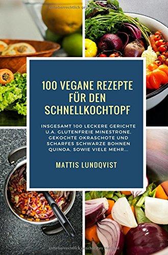 100 Vegane Rezepte für den Schnellkochtopf: Großschriftausgabe: Insgesamt 100 leckere Gerichte u.a. glutenfreie Minestrone, gekochte Okraschote und scharfes Schwarze Bohnen Quinoa, sowie viele mehr...