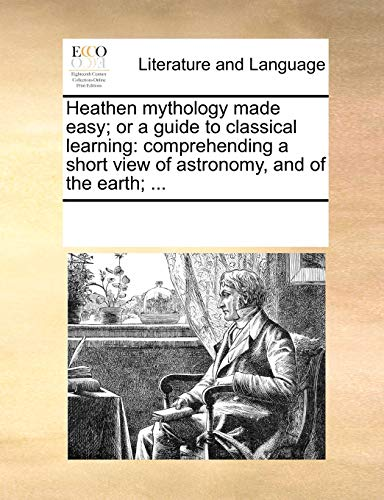Heathen mythology made easy; or a guide to classical learning: comprehending a short view of astronomy, and of the earth; ...