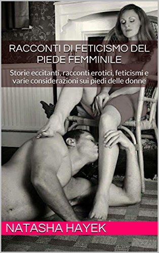 RACCONTI DI FETICISMO  DEL PIEDE FEMMINILE: Storie eccitanti, racconti erotici, feticismi  e varie considerazioni sui piedi delle donne