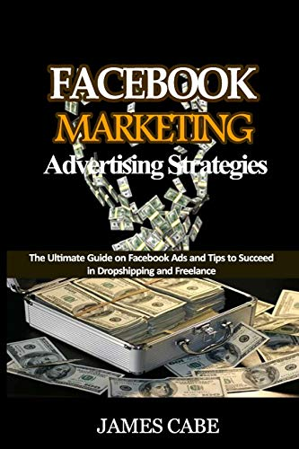 Facebook Marketing Advertising Strategies: The Ultimate Guide on Facebook Ads and Tips to Succeed in Dropshipping and Freelance