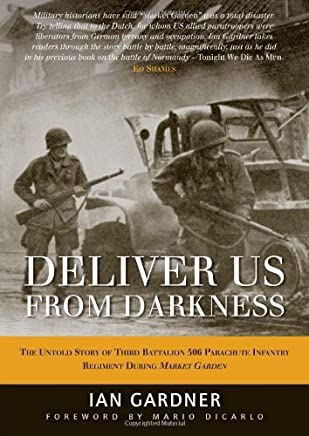 Deliver Us From Darkness: The Untold Story of Third Battalion 506 Parachute Infantry Regiment during Market Garden (General Military) by Ian Gardner(2012-04-17)