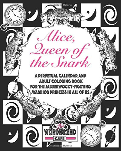 Alice, Queen of the Snark: A Perpetual Calendar & Adult Coloring Book for the Jabberwocky-Fighting Warrior Princess in all of Us (Calendars, Time/ ... Precious Moments, & Mad Tales and Teacups)