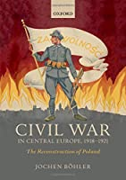 Civil War in Central Europe, 1918-1921: The Reconstruction of Poland (Greater War)