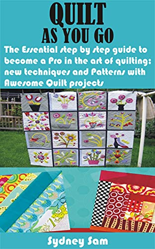 QUILT AS YOU GO: The Essential step by step guide to become a Pro in the art of quilting; new techniques and Patterns with Awesome Quilt projects by [Sydney Sam]