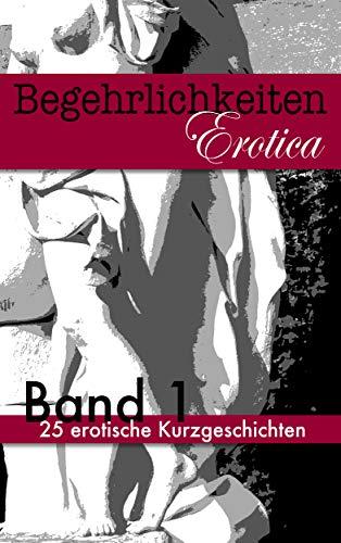 Begehrlichkeiten - Band 1: 25 erotische Kurzgeschichten
