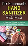 DIY Homemade Hand Sanitizer Recipes: A Beginner's Guide to Making Hand Sanitizers and Soaps (Wellness Series Book 4)