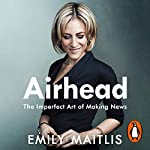 Airhead     The Imperfect Art of Making News              By:                                                                                                                                 Emily Maitlis                               Narrated by:                                                                                                                                 Emily Maitlis                      Length: 7 hrs and 57 mins     78 ratings     Overall 4.6