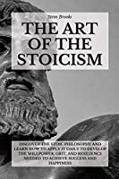 The Art Of The Stoicism: Discover The Stoic Philosophy And Learn How To Apply It Daily To Develop The Willpower, Grit, and Resilience Needed To Achieve Success And Happiness