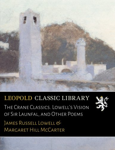 The Crane Classics. Lowell's Vision of Sir Launfal, and Other Poems