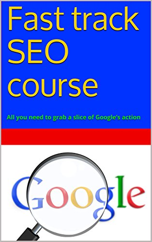 Fast track SEO course: All you need to grab a slice of Google's action (English Edition)