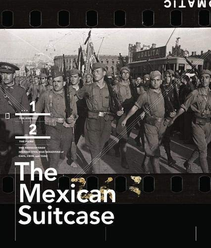 The Mexican Suitcase: The Legendary Spanish Civil War Negatives of Robert Capa, Gerda Taro, and David Seymour