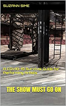 The Show Must Go On: A COVID-19 Survival Guide for Performing Artists by [Suzann  Sime]
