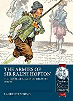 The Armies of Sir Ralph Hopton: The Royalist Armies of the West 1642-46 (Century of the Soldier, 1618-1721)