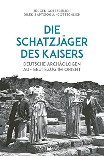 Die Schatzjäger des Kaisers: Deutsche Archäologen auf Beutezug im Orient