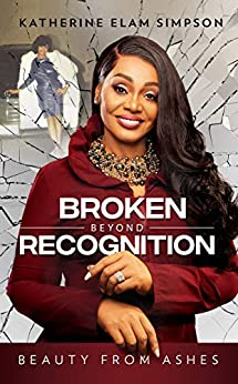 Broken Beyond Recognition: Beauty from Ashes by [Katherine Elam Simpson]