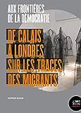 Aux frontières de la démocratie: De Calais à Londres, sur les traces des migrants