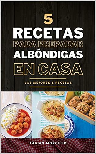 5 Recetas de Albóndigas para Preparar en Casa: Las Mejores 5 Recetas (Spanish Edition)
