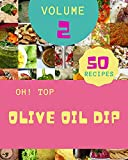 Oh! Top 50 Olive Oil Dip Recipes Volume 2: An One-of-a-kind Olive Oil Dip Cookbook (English Edition)