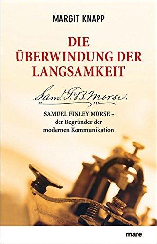 Die Überwindung der Langsamkeit: Samuel Finley Morse - der Begründer der modernen Kommunikation