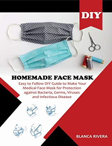 DIY HOMEMADE FACE MASK: Easy to Follow DIY Guide To Make Your Medical Face Mask for Protection Against Bacteria, Germs, Viruses and Infectious Disease