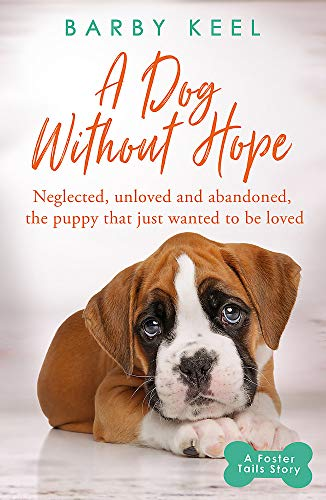 A Dog Without Hope: Neglected, unloved and abandoned, the puppy that just wanted to be loved (A Foster Tails Story)