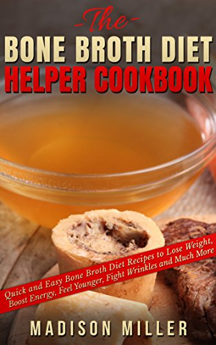 The Bone Broth Diet Helper Cookbook: Quick and Easy Bone Broth Diet Recipes to Lose Weight, Boost Energy, Feel Younger, Fight Wrinkles and Much More by [Madison Miller]