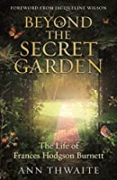 Beyond the Secret Garden: The Life of Frances Hodgson Burnett (with a Foreword by Jacqueline Wilson)