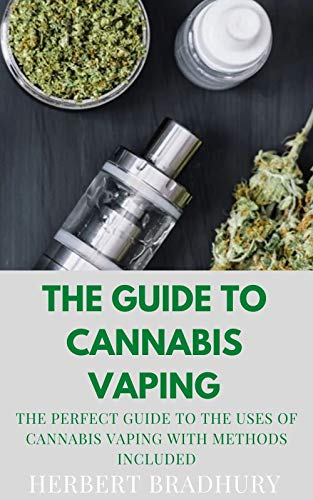 The Guide To Cannabis Vaping: The Perfect Guide To The Uses Of Cannabis Vaping With Methods Included