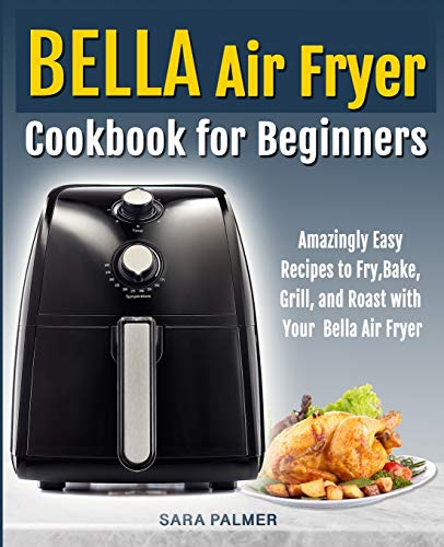BELLA Air Fryer Cookbook for Beginners: Amazingly Easy Recipes to Fry, Bake, Grill, and Roast with Your Bella Air Fryer