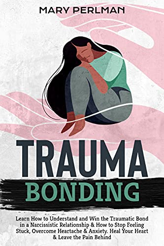 Trauma Bonding: Learn How to Understand and Win the Traumatic Bond in a Narcissistic Relationship & How to Stop Feeling Stuck, Overcome Heartache & Anxiety. Heal Your Heart & Leave the Pain Behind by [Mary Perlman]