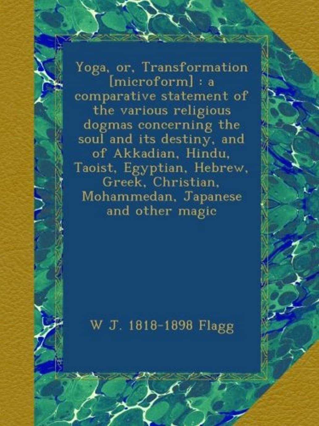 討論決定するポップYoga, or, Transformation [microform] : a comparative statement of the various religious dogmas concerning the soul and its destiny, and of Akkadian, Hindu, Taoist, Egyptian, Hebrew, Greek, Christian, Mohammedan, Japanese and other magic