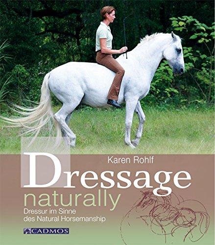 Dressage naturally: Dressur im Sinne des Natural Horsemanship (Cadmos Pferdewelt)