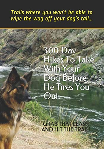 300 Day Hikes To Take With Your Dog Before He Tires You Out: Trails where you won't be able to wipe the wag off your dog's tail (Hike With Your Dog Guidebooks)