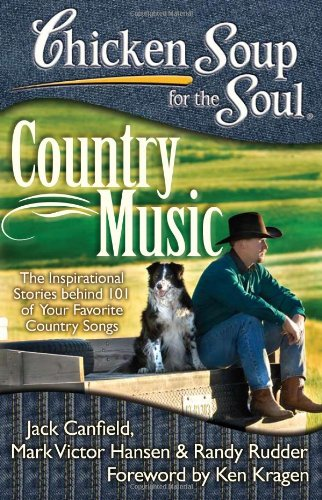 Chicken Soup for the Soul Country Music: The Inspirational Stories Behind 101 of Your Favorite Country Songs