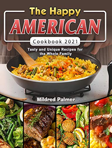 The Happy American Cookbook 2021: Tasty and Unique Recipes for the Whole Family